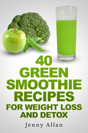 40 Green Smoothie Recipes For Weight Loss and Detox Book book