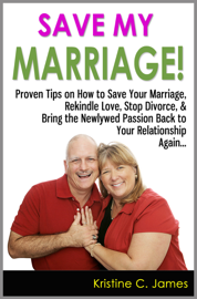 Save My Marriage!: Proven Tips on How to Save Your Marriage, Rekindle Love, Stop Divorce, & Bring the Newlywed Passion Back to Your Relationship Again book