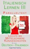 Italienisch Lernen III - Paralleltext (Deutsch - Italienisch) Leichte bis Mittelschwere Kurzgeschichten