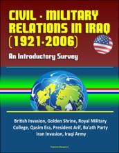 Civil - Military Relations in Iraq (1921-2006): An Introductory Survey - British Invasion, Golden Shrine, Royal Military College, Qasim Era, President Arif, Ba'ath Party, Iran Invasion, Iraqi Army