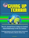 Giving Up Terrain The US Armed Forces Failure To Control Inland Waterways In The 21s Century - Projecting Seapower Into The Brown Water Environment Riverine Operations Littorals Vietnam Iraq