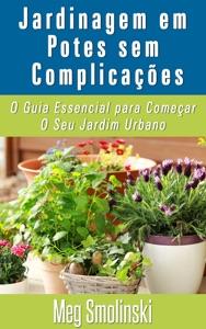 Jardinagem em Potes sem Complicações: O Guia Essencial para Começar O Seu Jardim Urbano Book Cover