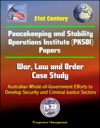 21st Century Peacekeeping And Stability Operations Institute PKSOI Papers - War Law And Order Case Study Australian Whole-of-Government Efforts To Develop Security And Criminal Justice Sectors