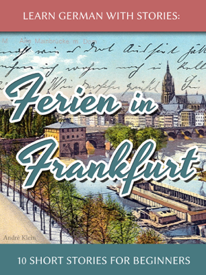 Learn German with Stories: Ferien in Frankfurt – 10 Short Stories for Beginners - André Klein book
