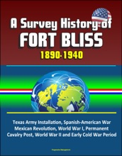 A Survey History of Fort Bliss 1890-1940: Texas Army Installation, Spanish-American War, Mexican Revolution, World War I, Permanent Cavalry Post, World War II and Early Cold War Period