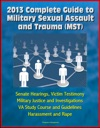 2013 Complete Guide To Military Sexual Assault And Trauma MST - Senate Hearings Victim Testimony Military Justice And Investigations VA Study Course And Guidelines Harassment And Rape