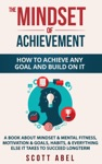 The Mindset Of Achievement -- How To Achieve Any Goal And Build On It A Book About Mindset  Mental Fitness Motivation  Goals Habits And Everything Else It Takes To Succeed Longterm