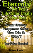 Eternity Is For Real.  Life After Death Is For Real:What Really Happens After You Die and Why?