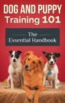 Dog And Puppy Training 101 - The Essential Handbook Dog Care And Health Raising Well-Trained Happy And Loving Pets