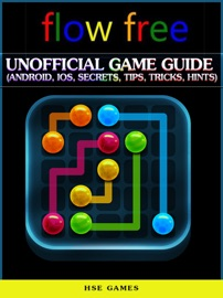 Flow Free Unofficial Game Guide (Android, iOS, Secrets, Tips, Tricks, Hints) - HSE Games