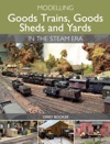 Modelling Goods Trains Goods Sheds And Yards In The Steam Era