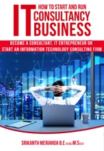 How to Start and Run IT Consultancy Business: Become a Consultant, IT Entrepreneur or Start an Information Technology Consulting Firm