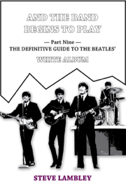 And the Band Begins to Play. Part Nine: The Definitive Guide to the Beatles' White Album book