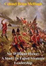 Sir William Howe: A Study In Failed Strategic Leadership