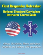 First Responder Refresher: National Standard Curriculum Instructor Course Guide - Airway, Circulation, Illness And Injury, Childbirth And Children, EMS Operations