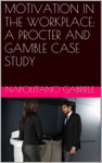 Motivation In The Workplace A Procter And Gamble Case Study