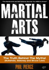 Martial Arts: The Truth Behind the Myths! - The Martial Arts and Self Defense Secrets You Need to Know (Bullshido, Baloney and Bruce Lee!) book