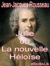 Julie Ou La Nouvelle Hlose  Lettres De Deux Amants Habitants Dune Petite Ville Au Pied Des Alpes