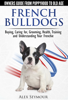 French Bulldogs: Owners Guide from Puppy to Old Age Choosing, Caring for, Grooming, Health, Training, and Understanding Your Frenchie - Alex Seymour