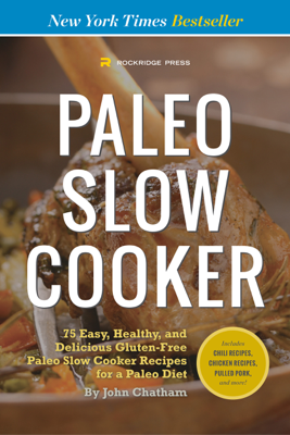 Paleo Slow Cooker: 75 Easy, Healthy, and Delicious Gluten-Free Paleo Slow Cooker Recipes for a Paleo Diet - John Chatham book