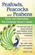 Peafowls, Peacocks and Peahens Facts and Information.The Complete Owner's Guide. The must have guide for anyone passionate about breeding, owning, keeping, raising peafowls or peacocks
