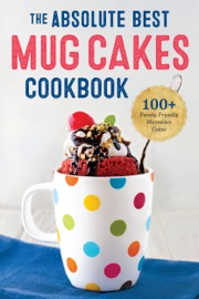 THE ABSOLUTE BEST MUG CAKES COOKBOOK: 100 FAMILY-FRIENDLY MICROWAVE CAKES IN UNDER 5 MINUTES