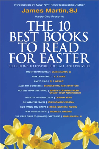 James Martin, C. S. Lewis, N. T. Wright, Desmond Tutu, Mpho Tutu, Catherine Wolff, Ann Patchett, Candida Moss, John Dominic Crossan, Father Jonathan Morris & Thomas H. Groome - The 10 Best Books to Read for Easter: Selections to Inspire, Educate, & Provoke