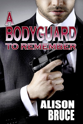 A Bodyguard to Remember (Book 1 Men in Uniform Series) - Alison Bruce - Alison Bruce