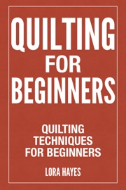 QUILTING FOR BEGINNERS : QUILTING TECHNIQUES FOR BEGINNERS