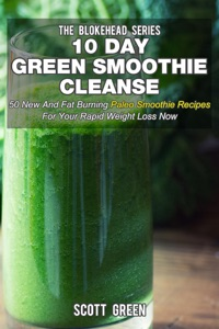 10 Day Green Smoothie Cleanse: 50 New  and Fat Burning Paleo Smoothie Recipes for your Rapid Weight Loss Now da Scott Green