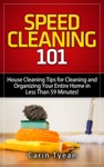 Speed Cleaning 101 House Cleaning Tips For Cleaning And Organizing Your Entire Home In Less Than 59 Minutes