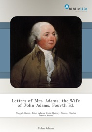 LETTERS OF MRS. ADAMS, THE WIFE OF JOHN ADAMS, FOURTH ED.