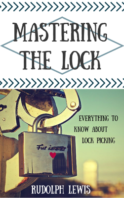 Mastering the Lock, Everything to Know About Lock Picking - Rudolph Lewis book