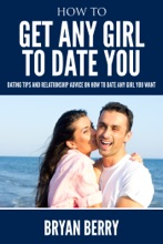 How To Get Any Girl To Date You : Dating Tips And Relationship Advice On How to Date Any Girl You Want