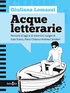 ACQUE LETTERARIE. Percorsi di lago e di mare tra i luoghi di Italo Svevo, Piero Chiara e Andrea Camilleri Book Cover