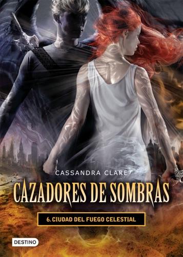 Cassandra Clare - Ciudad del fuego celestial. Cazadores de sombras 6 (versión mexicana)