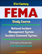 21st Century FEMA Study Course: National Incident Management System (Incident Command System) Emergency Responder Field Operations Guide