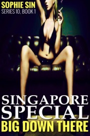 SINGAPORE SPECIAL (BIG DOWN THERE SERIES 10, BOOK 1)