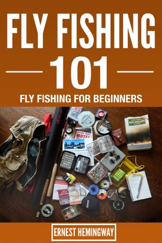 Fly Fishing 101 : Fly Fishing For Beginners - Ernest Hemingway - Ernest Hemingway