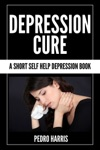Depression Cure  A Short Self Help Depression Book
