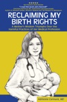 Reclaiming My Birth Rights A Mothers Wisdom Triumphs Over The Harmful Practices Of Her Medical Profession