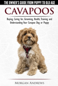 Cavapoos: The Owner's Guide From Puppy To Old Age - Buying, Caring for, Grooming, Health, Training and Understanding Your Cavapoo Dog or Puppy