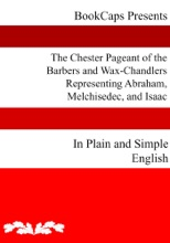 The Chester Pageant of the Barbers and Wax-Chandlers Representing Abraham, Melchisedec, and Isaac In Plain and Simple English