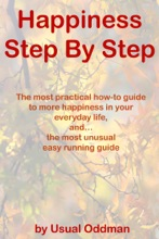 Happiness Step By Step (The most practical how-to guide to more happiness in your everyday life, and… the most unusual easy running guide)