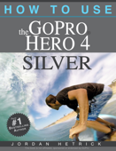 GoPro Hero 4 Silver: How To Use The GoPro Hero 4 Silver