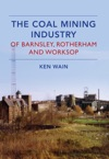 The Coal Mining Industry Of Barnsley Rotherham And Worksop