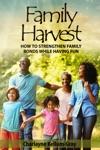 Family Harvest How To Strengthen Family Bonds While Having Fun