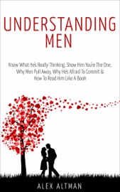 Understanding Men Know What He S Really Thinking Show Him You Re The One Why Men Pull Away Why He S Afraid To Commit How To Read Him Like A Book