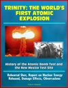 Trinity The Worlds First Atomic Explosion - History Of The Atomic Bomb Test And The New Mexico Test Site Rehearsal Shot Report On Nuclear Energy Released Damage Effects Observations