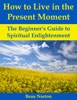 How To Live In The Present Moment: The Beginner's Guide To Spiritual Enlightenment